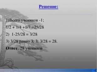 Решение: 1)Всего учеников -1; 1/2 + 1/4 +1/7 =25/28 2) 1-25/28 = 3/28 3) 3/28