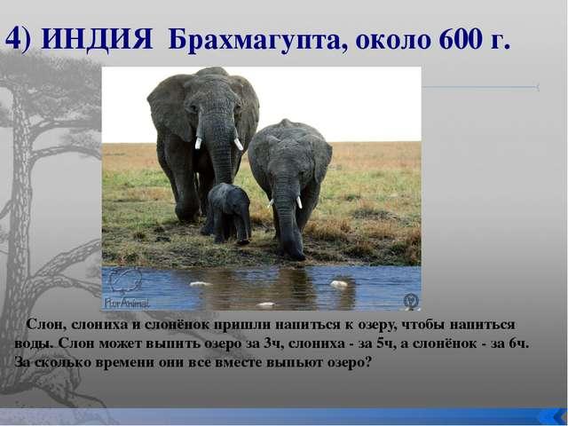 4) ИНДИЯ Брахмагупта, около 600 г. Слон, слониха и слонёнок пришли напиться к...