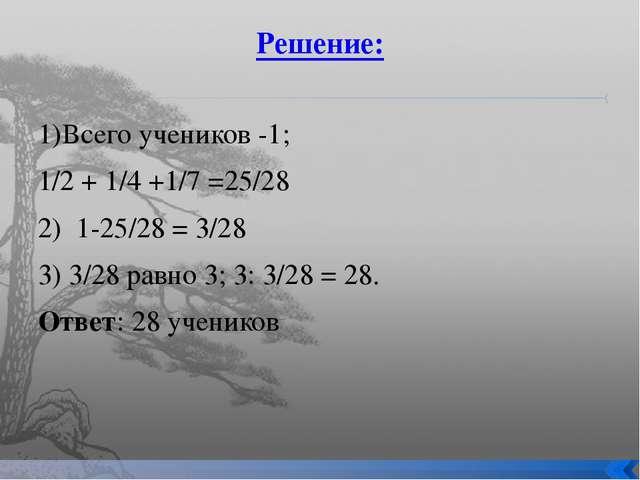 Решение: 1)Всего учеников -1; 1/2 + 1/4 +1/7 =25/28 2) 1-25/28 = 3/28 3) 3/28...