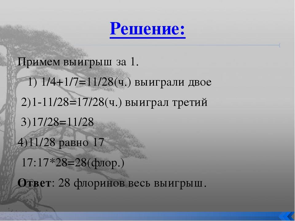 Решение: Примем выигрыш за 1. 1) 1/4+1/7=11/28(ч.) выиграли двое 2)1-11/28=17...