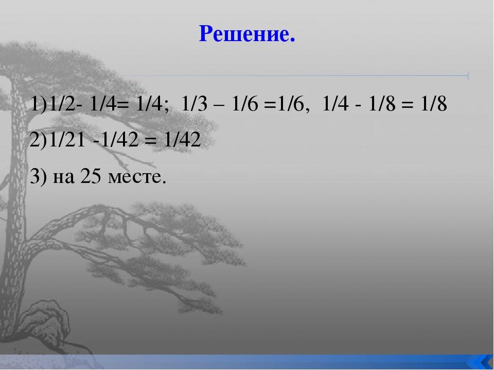 Решение. 1)1/2- 1/4= 1/4; 1/3 – 1/6 =1/6, 1/4 - 1/8 = 1/8 2)1/21 -1/42 = 1/42...