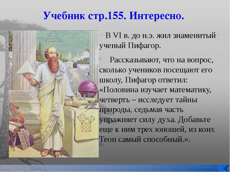Учебник стр.155. Интересно. В VI в. до н.э. жил знаменитый ученый Пифагор. Ра...