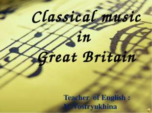 Classical music in Great Britain 					Teacher of English : 					N. Vostryukhi