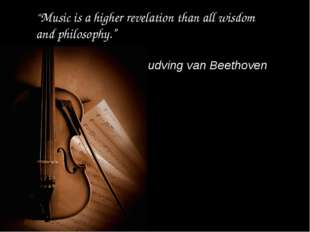 """Music is a higher revelation than all wisdom and philosophy."" Ludving van Be"