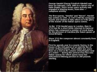 George Handel (Georg Friedrich Händel) was born on February, 23rd, 1685 in a