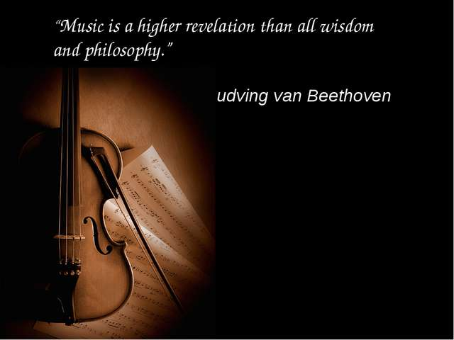 """Music is a higher revelation than all wisdom and philosophy."" Ludving van Be..."