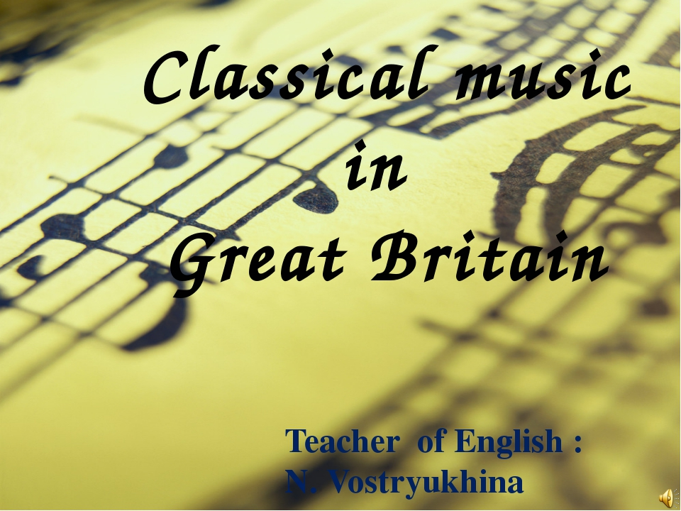Classical music in Great Britain 					Teacher of English : 					N. Vostryukhi...