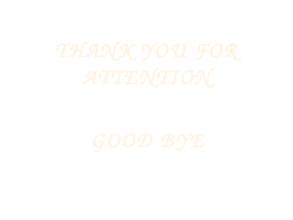 THANK YOU FOR ATTENTION GOOD BYE