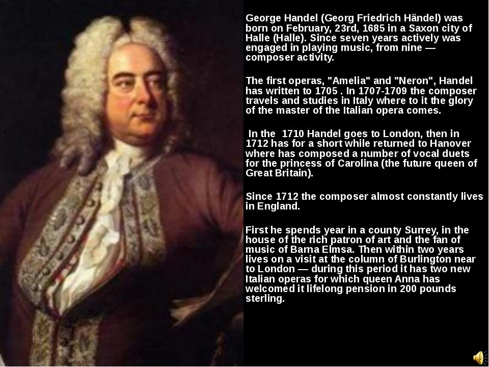George Handel (Georg Friedrich Händel) was born on February, 23rd, 1685 in a...