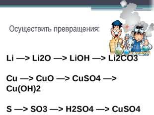 Осуществить превращения: Li —> Li2O —> LiOH —> Li2CO3 Cu —> CuO —> CuSO4 —> C