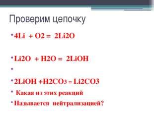 Проверим цепочку 4Li + O2 = 2Li2O Li2O + H2O = 2LiOH 2LiOH +H2CO3 = Li2CO3 Ка