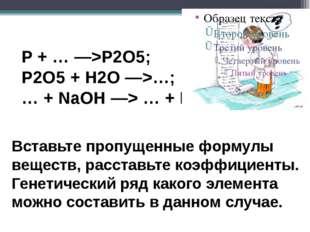 P + … —>P2O5; P2O5 + H2O —>…; … + NaOH —> … + H2O Вставьте пропущенные форму