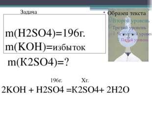Задача m(H2SO4)=196г. m(KOH)=избыток m(К2SO4)=? 2KOH + H2SO4 =К2SO4+ 2H2O 196