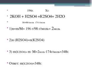 196г. Xг. 2KOH + H2SO4 =К2SO4+ 2H2O M=98г\моль 174 г\моль 1)n=m/M= 196 г/98