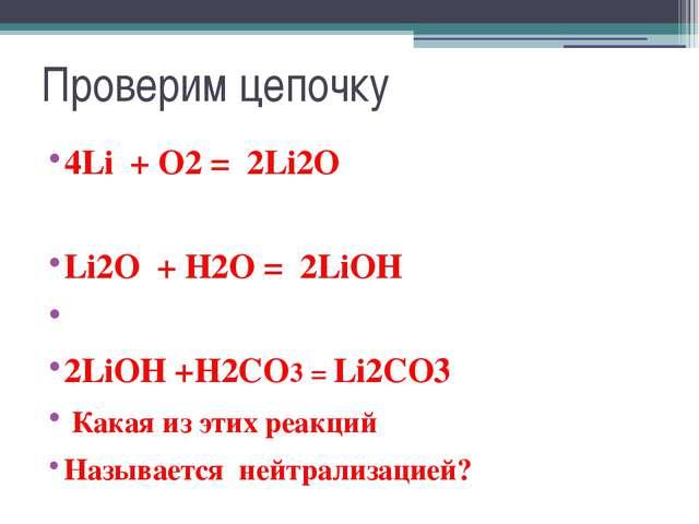 Проверим цепочку 4Li + O2 = 2Li2O Li2O + H2O = 2LiOH 2LiOH +H2CO3 = Li2CO3 Ка...