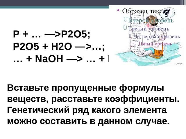 P + … —>P2O5; P2O5 + H2O —>…; … + NaOH —> … + H2O Вставьте пропущенные форму...