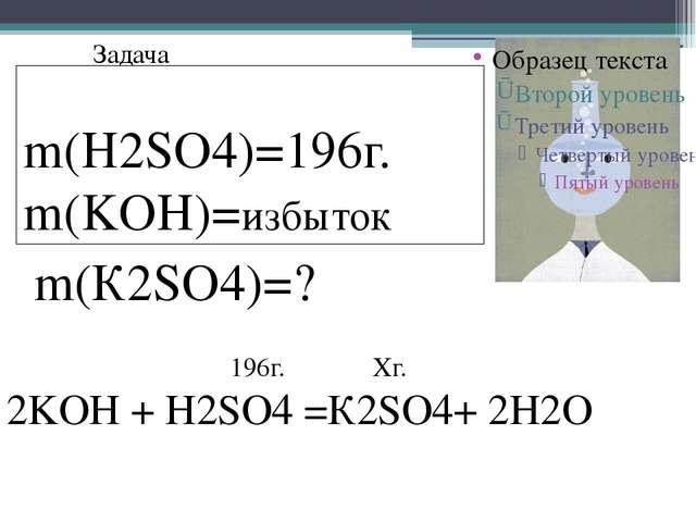 Задача m(H2SO4)=196г. m(KOH)=избыток m(К2SO4)=? 2KOH + H2SO4 =К2SO4+ 2H2O 196...