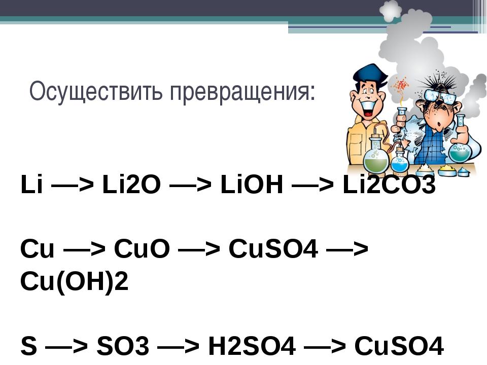 Осуществить превращения: Li —> Li2O —> LiOH —> Li2CO3 Cu —> CuO —> CuSO4 —> C...