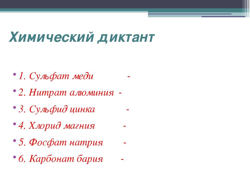 Химический диктант 1. Сульфат меди - 2. Нитрат алюминия - 3. Сульфид цинка -...