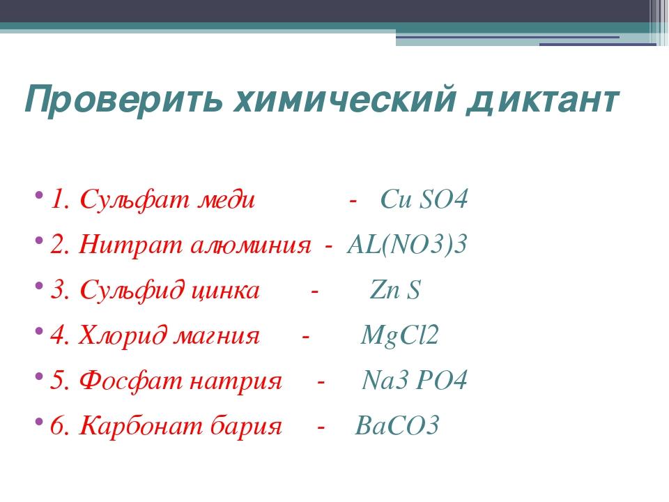 Проверить химический диктант 1. Сульфат меди - Cu SO4 2. Нитрат алюминия - AL...