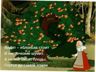 Видит – яблонька стоит И листочками шумит. А на ней висят плоды, Гнутся до с