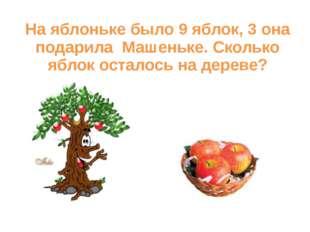 На яблоньке было 9 яблок, 3 она подарила Машеньке. Сколько яблок осталось на