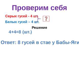 Проверим себя Серых гусей - 4 шт. Белых гусей – 4 шт. Решение 4+4=8 (шт.) Отв