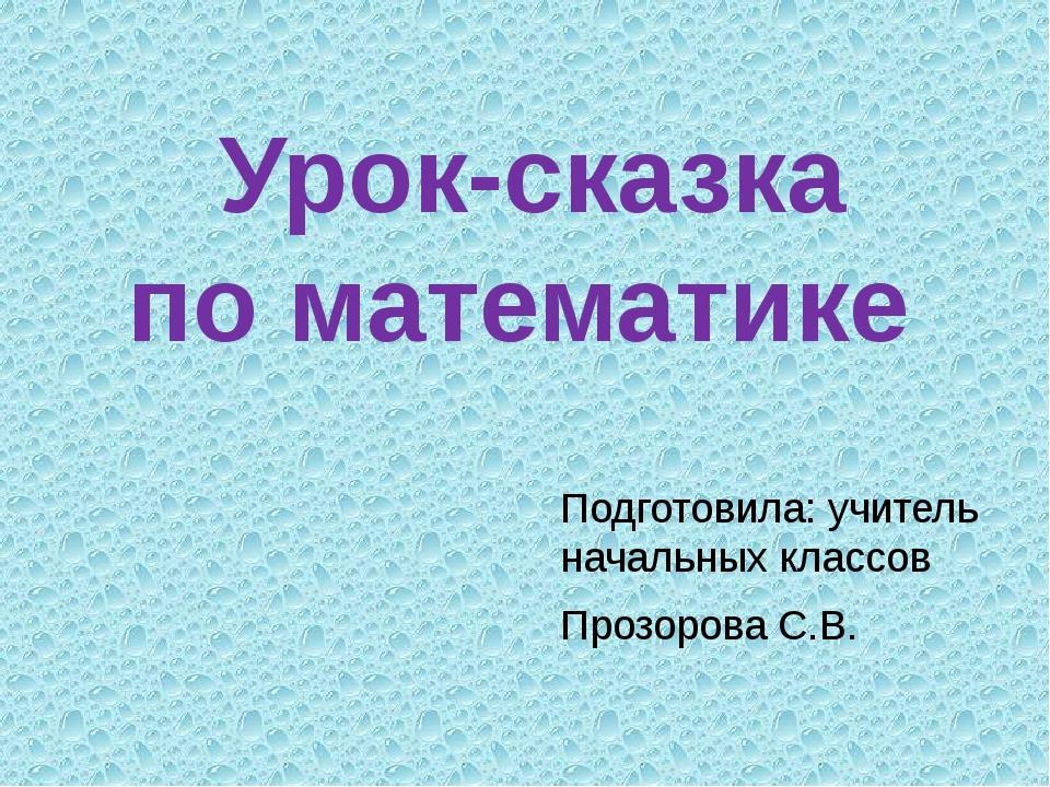 Урок-сказка по математике Подготовила: учитель начальных классов Прозорова С.В.