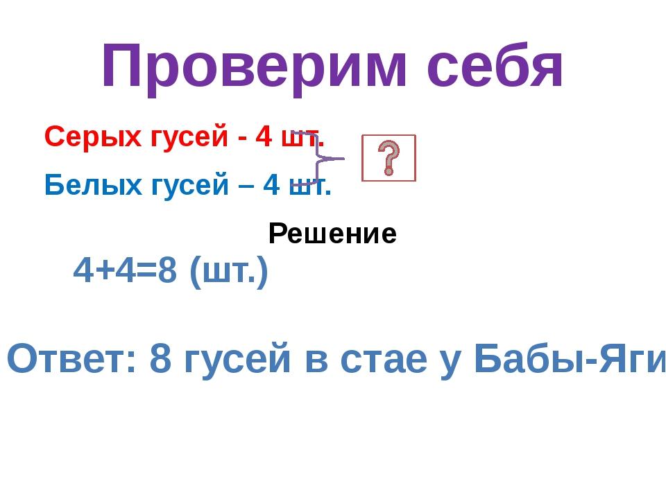 Проверим себя Серых гусей - 4 шт. Белых гусей – 4 шт. Решение 4+4=8 (шт.) Отв...