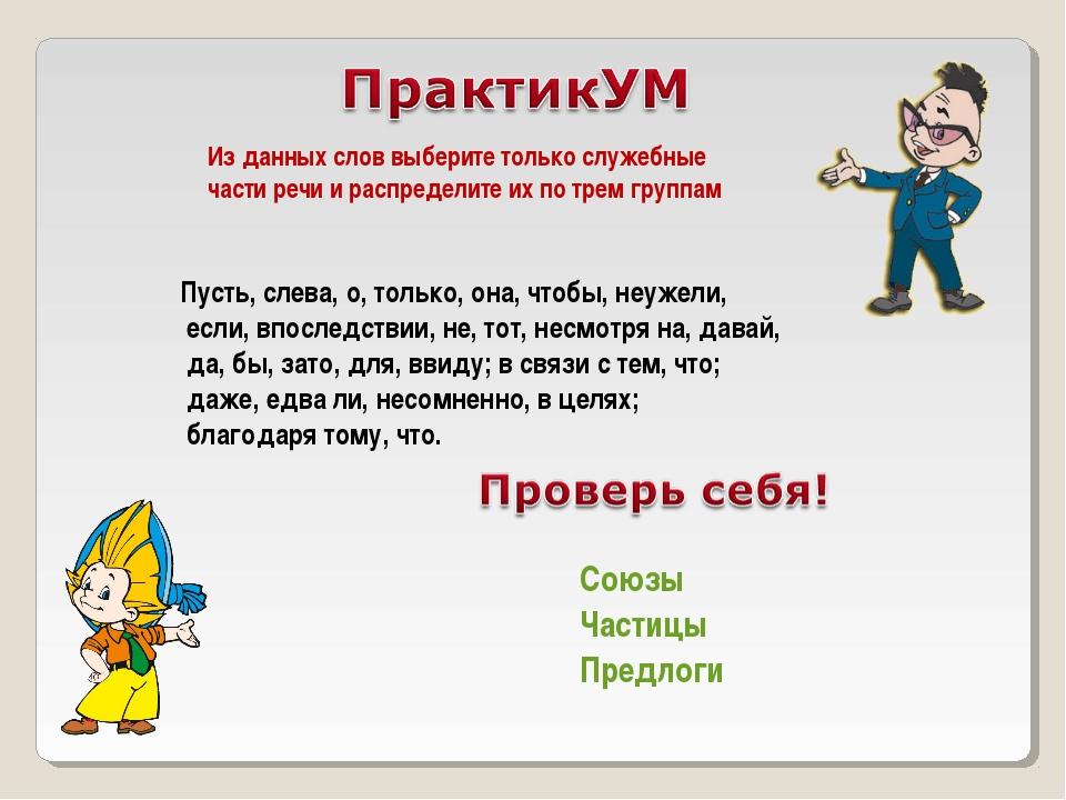 Из данных слов выберите только служебные части речи и распределите их по трем...