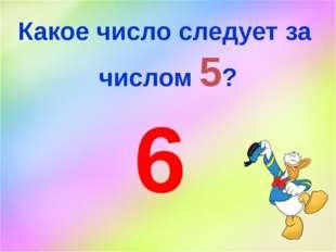 Какое число следует за числом 5? 6