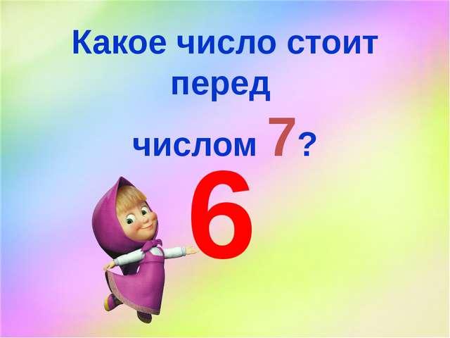 Какое число стоит перед числом 7? 6