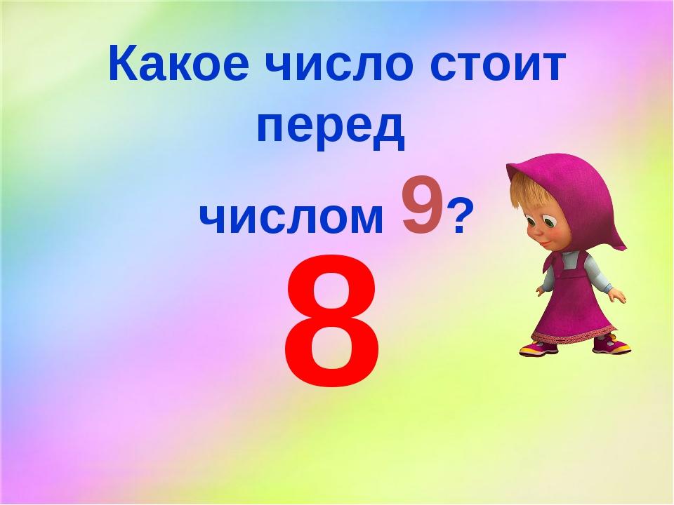 Какое число стоит перед числом 9? 8