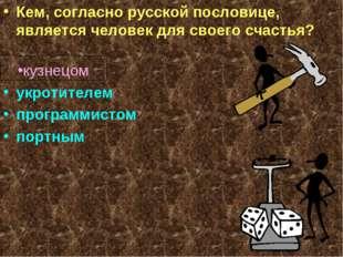 Кем, согласно русской пословице, является человек для своего счастья? кузнец