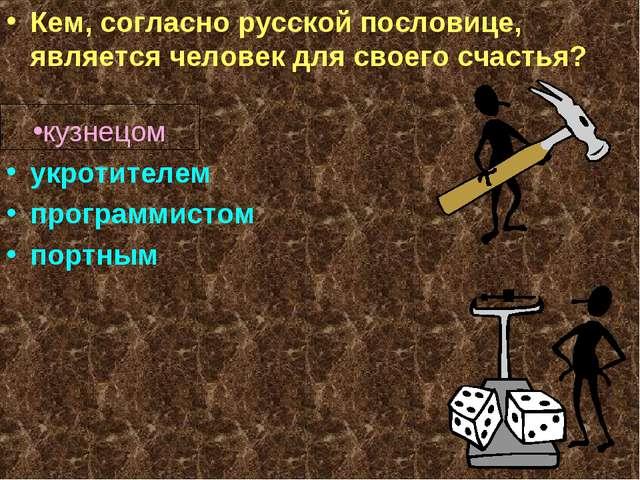 Кем, согласно русской пословице, является человек для своего счастья? кузнец...