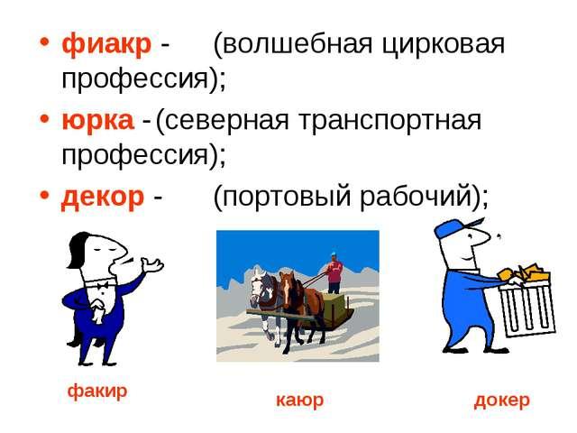 фиакр -(волшебная цирковая профессия); юрка -(северная транспортная профес...