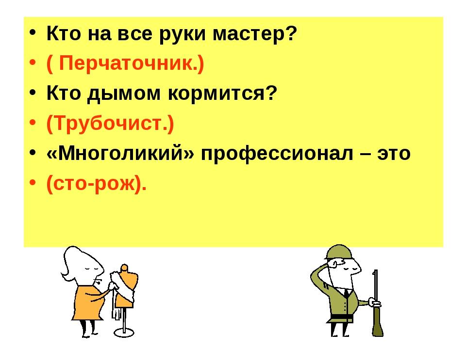Кто на все руки мастер? ( Перчаточник.) Кто дымом кормится? (Трубочист.) «Мно...