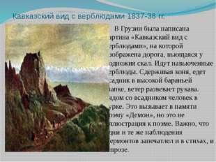 Кавказский вид с верблюдами 1837-38 гг. В Грузии была написана картина «Кавк