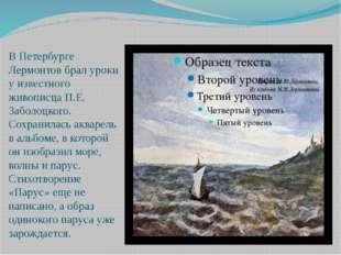 В Петербурге Лермонтов брал уроки у известного живописца П.Е. Заболоцкого. С
