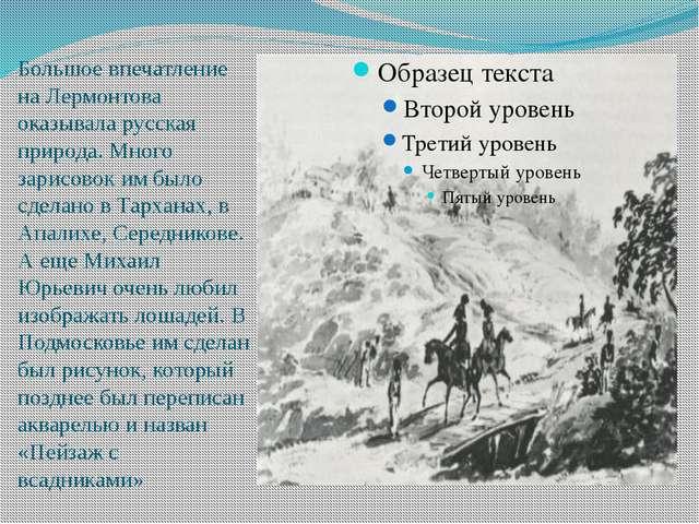 Большое впечатление на Лермонтова оказывала русская природа. Много зарисовок...