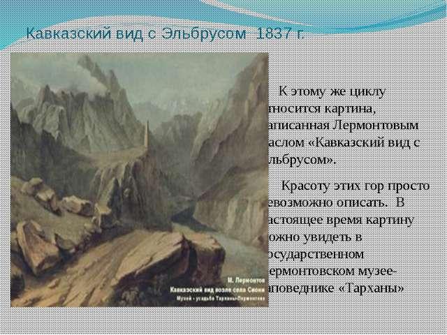 Кавказский вид с Эльбрусом 1837 г. К этому же циклу относится картина, напис...