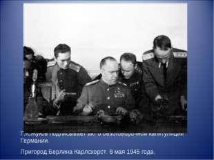 Г.К.Жуков подписывает акт о безоговорочной капитуляции Германии. Пригород Бер