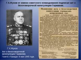 Г.К.Жуков от имени советского командования подписал акт о безоговорочной капи