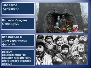 Что такое Холокост? Кто освобождал Освенцим? Кто воевал в 1-ом украинском фро
