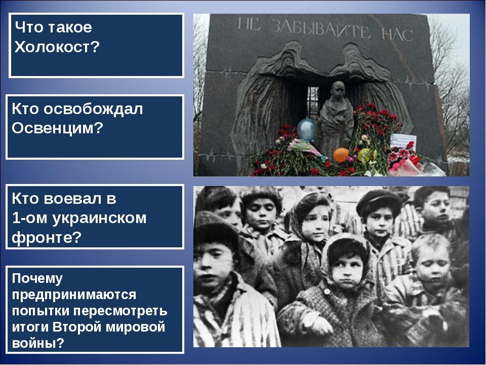 Что такое Холокост? Кто освобождал Освенцим? Кто воевал в 1-ом украинском фро...