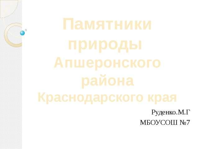Руденко.М.Г МБОУСОШ №7 Памятники природы Апшеронского района Краснодарского к...