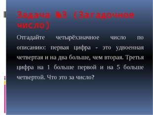 Задача №3 (Загадочное число) Отгадайте четырёхзначное число по описанию: перв
