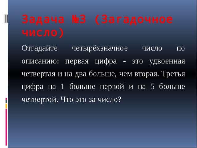 Задача №3 (Загадочное число) Отгадайте четырёхзначное число по описанию: перв...
