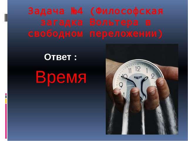 Задача №4 (Философская загадка Вольтера в свободном переложении) Ответ : Время