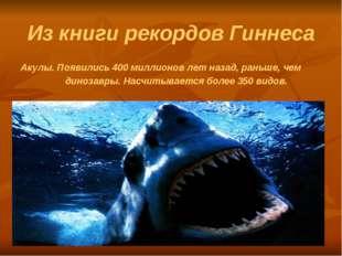 Из книги рекордов Гиннеса Акулы. Появились 400 миллионов лет назад, раньше, ч